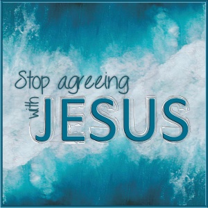 Stop Agreeing with Jesus