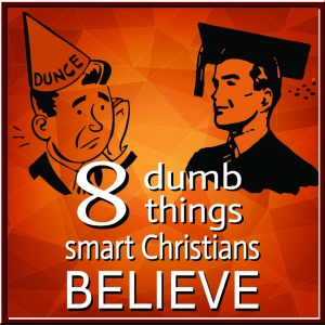 8 Dumb Things Smart Christians Believe