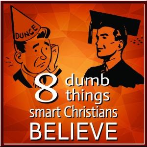 8 Dumb Things Smart Christians Believe